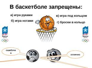 В баскетболе запрещены: а) игра руками б) игра ногами в) игра под кольцом г)