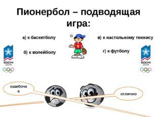 Пионербол – подводящая игра: а) к баскетболу б) к волейболу в) к настольному