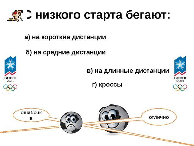 С низкого старта бегают: а) на короткие дистанции б) на средние дистанции в)...