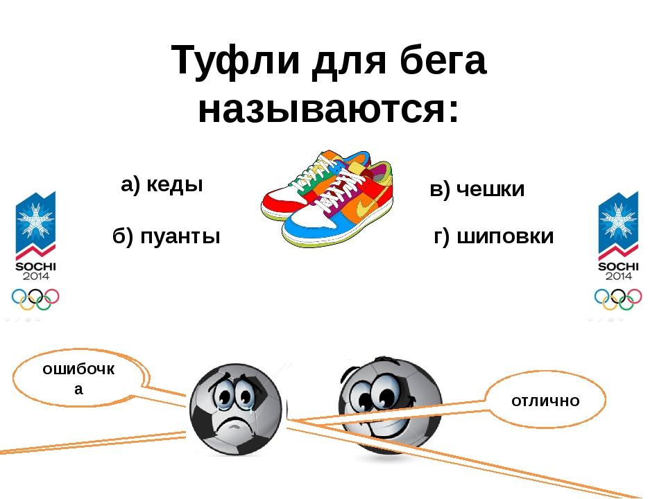 Туфли для бега называются: а) кеды б) пуанты в) чешки г) шиповки отлично ошиб...