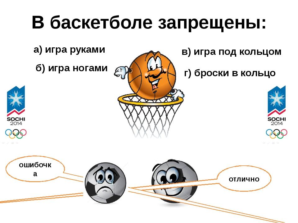 В баскетболе запрещены: а) игра руками б) игра ногами в) игра под кольцом г)...