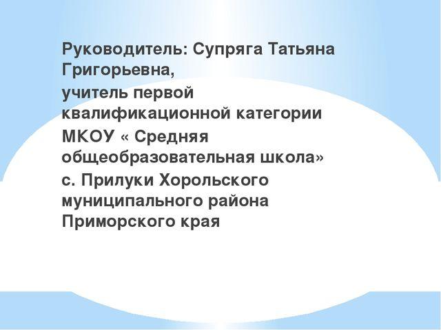 Руководитель: Супряга Татьяна Григорьевна, учитель первой квалификационной ка...