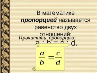 В математике пропорцией называется равенство двух отношений: a : b = c : d. П