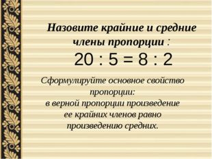 Назовите крайние и средние члены пропорции : 20 : 5 = 8 : 2 Сформулируйте осн