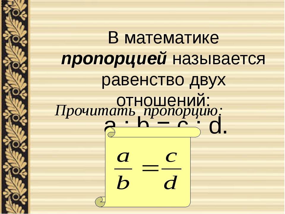 В математике пропорцией называется равенство двух отношений: a : b = c : d. П...