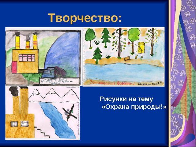 Творчество: Рисунки на тему «Охрана природы!»