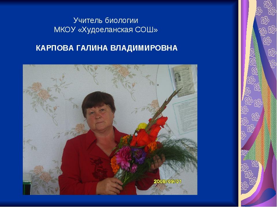 Учитель биологии МКОУ «Худоеланская СОШ» КАРПОВА ГАЛИНА ВЛАДИМИРОВНА