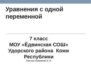 Уравнения с одной переменной 7 класс МОУ «Ёдвинская СОШ» Удорского района Ком