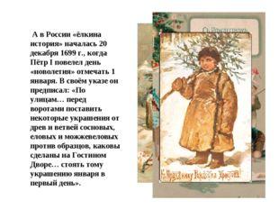 А в России «ёлкина история» началась 20 декабря 1699 г., когда Пётр I повеле