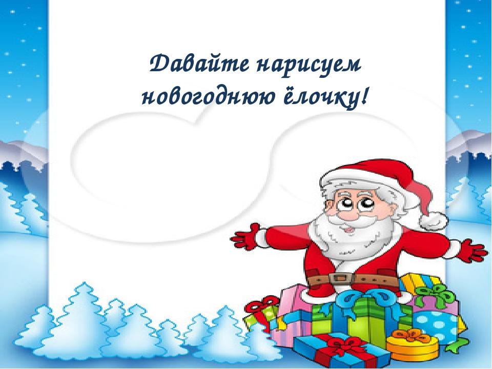 Давайте нарисуем новогоднюю ёлочку!