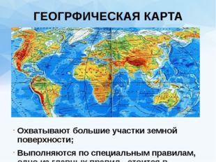 ГЕОГРФИЧЕСКАЯ КАРТА Охватывают большие участки земной поверхности; Выполняютс