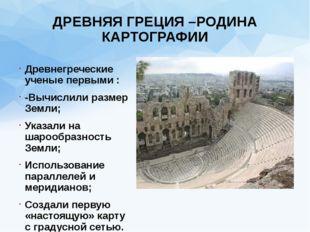 ДРЕВНЯЯ ГРЕЦИЯ –РОДИНА КАРТОГРАФИИ Древнегреческие ученые первыми : -Вычислил