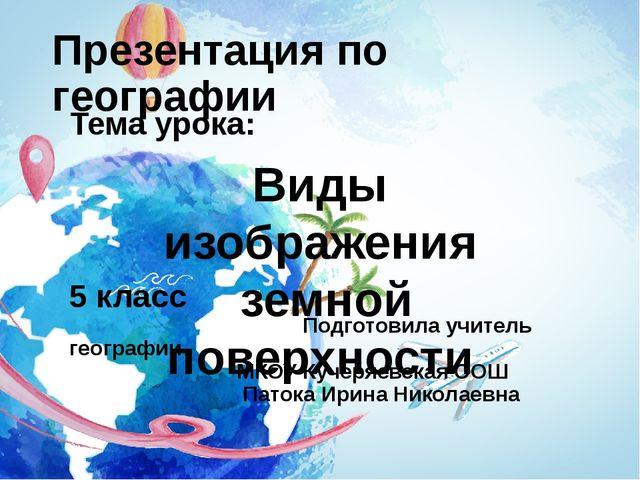 Презентация по географии Тема урока: 5 класс Подготовила учитель географии МК...