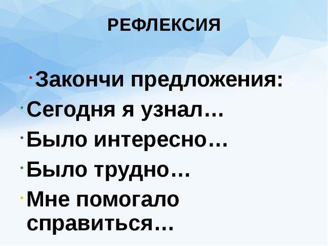 РЕФЛЕКСИЯ Закончи предложения: Сегодня я узнал… Было интересно… Было трудно…...