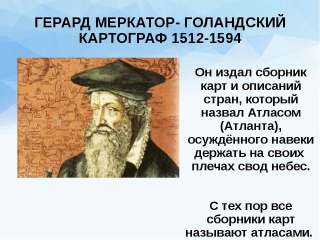 ГЕРАРД МЕРКАТОР- ГОЛАНДСКИЙ КАРТОГРАФ 1512-1594 Он издал сборник карт и описа...