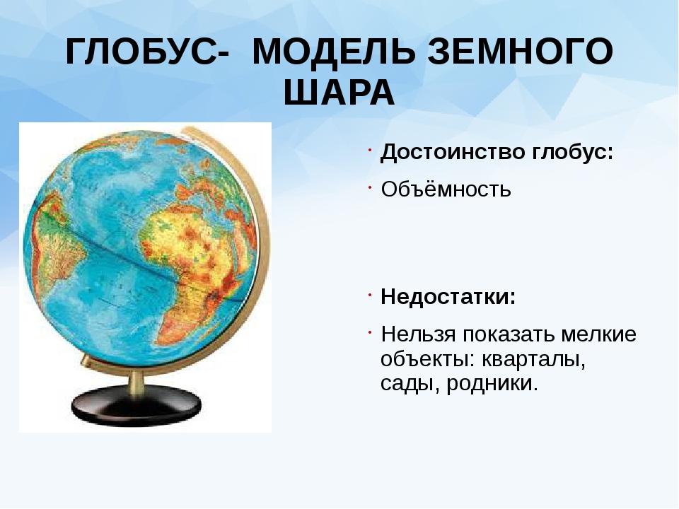 ГЛОБУС- МОДЕЛЬ ЗЕМНОГО ШАРА Достоинство глобус: Объёмность Недостатки: Нельзя...