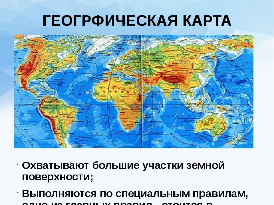 ГЕОГРФИЧЕСКАЯ КАРТА Охватывают большие участки земной поверхности; Выполняютс...