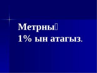 Метрның 1% ын атагыз.