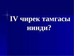 IV чирек тамгасы нинди?