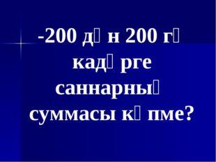 -200 дән 200 гә кадәрге саннарның суммасы күпме?