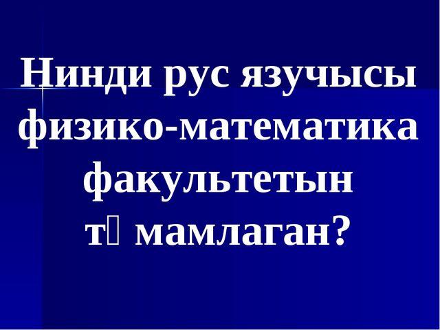 Нинди рус язучысы физико-математика факультетын тәмамлаган?