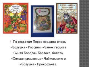 По сюжетам Перро созданы оперы «Золушка» Россини, «Замок герцога Синяя Борода