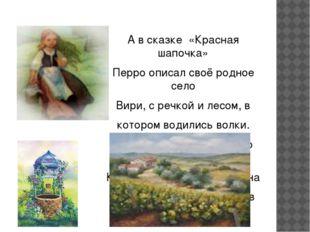 А в сказке «Красная шапочка» Перро описал своё родное село Вири, с речкой и л