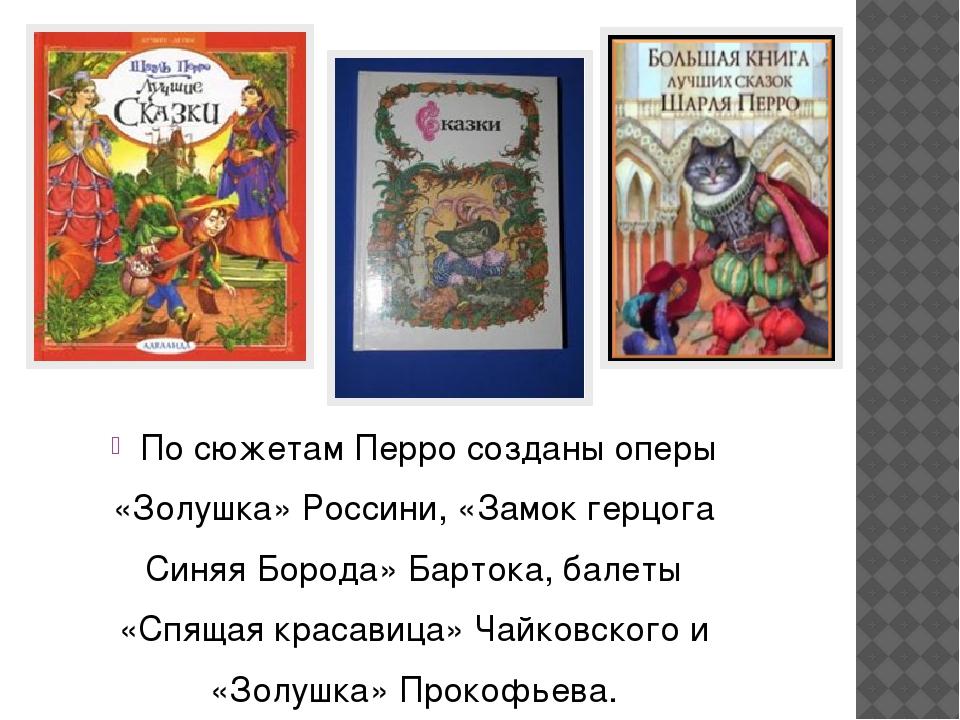 По сюжетам Перро созданы оперы «Золушка» Россини, «Замок герцога Синяя Борода...