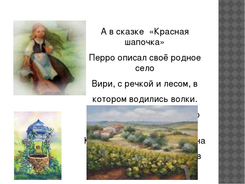 А в сказке «Красная шапочка» Перро описал своё родное село Вири, с речкой и л...