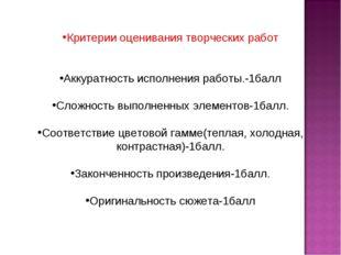 Критерии оценивания творческих работ Аккуратность исполнения работы.-1балл С