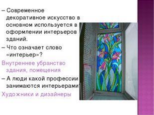 – Современное декоративное искусство в основном используется в оформлении инт