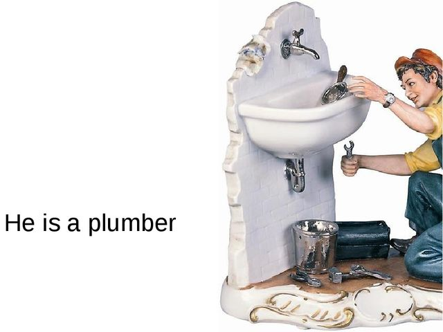 He is a plumber