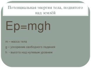 Потенциальная энергия тела, поднятого над землёй Еp=mgh m – масса тела g – ус