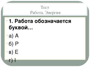 Тест Работа. Энергия 1. Работа обозначается буквой… а) A б) P в) E г) I  2.