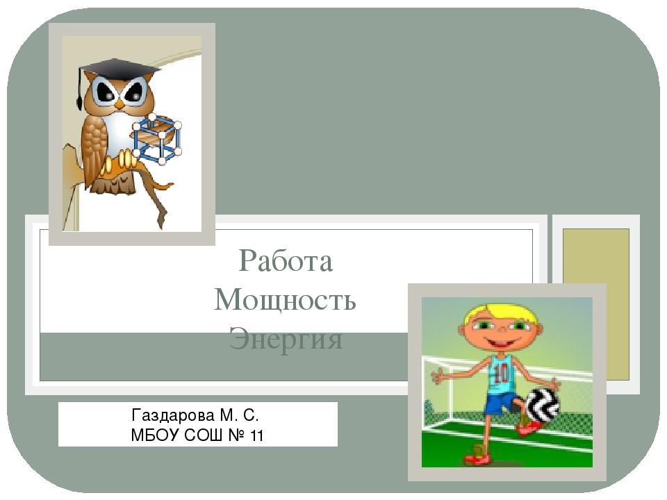 Работа Мощность Энергия Газдарова М. С. МБОУ СОШ № 11