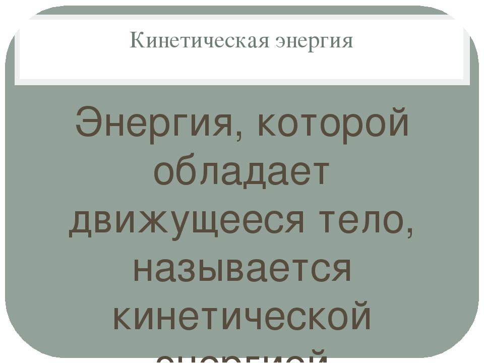 Кинетическая энергия Энергия, которой обладает движущееся тело, называется ки...