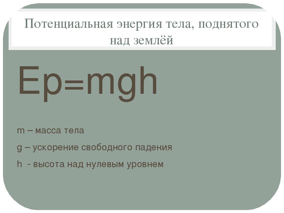 Потенциальная энергия тела, поднятого над землёй Еp=mgh m – масса тела g – ус...