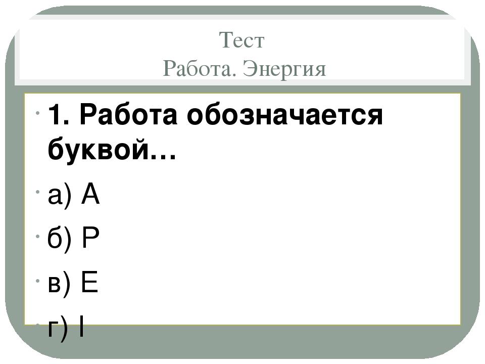 Тест Работа. Энергия 1. Работа обозначается буквой… а) A б) P в) E г) I  2....