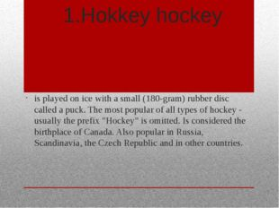 1.Hokkey hockey is played on ice with a small (180-gram) rubber disc called a