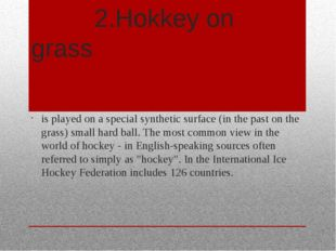 2.Hokkey on grass is played on a special synthetic surface (in the past on t