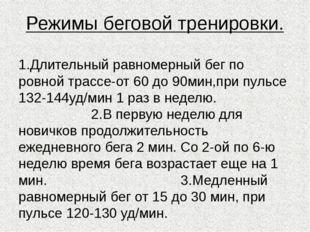 Режимы беговой тренировки. 1.Длительный равномерный бег по ровной трассе-от 6