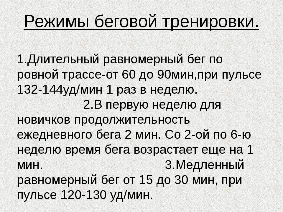 Режимы беговой тренировки. 1.Длительный равномерный бег по ровной трассе-от 6...