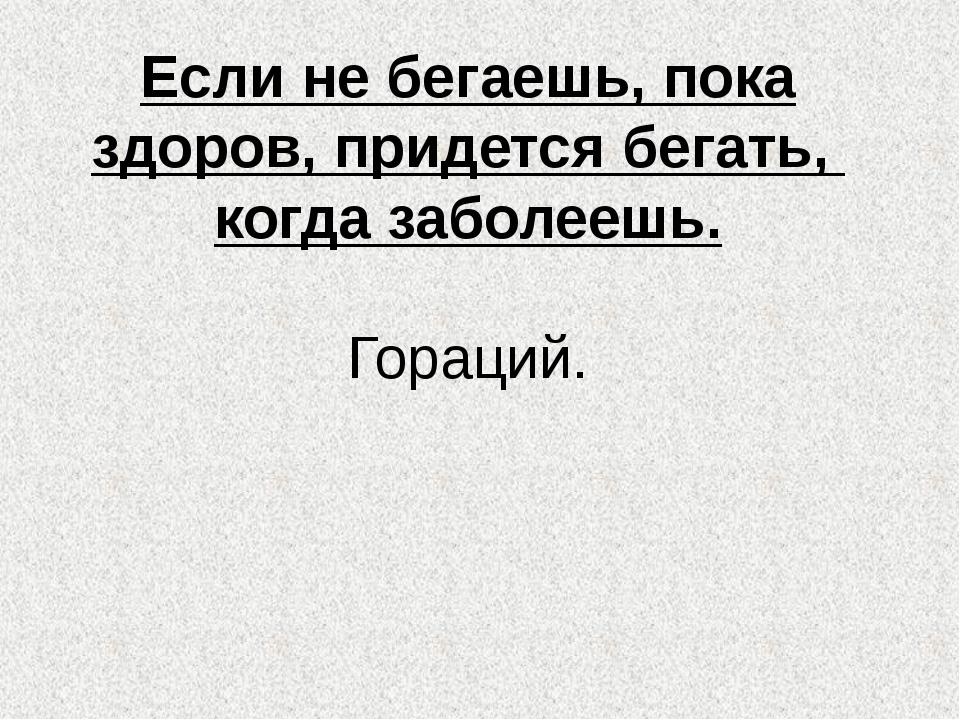 Если не бегаешь, пока здоров, придется бегать, когда заболеешь. Гораций.