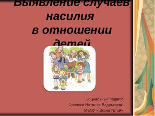 Выявление случаев насилия в отношении детей Социальный педагог Фролова Натали