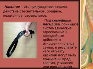 Насилие – это принуждение, неволя, действие стеснительное, обидное, незаконн