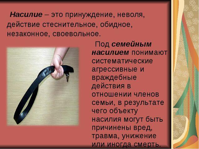 Насилие – это принуждение, неволя, действие стеснительное, обидное, незаконн...