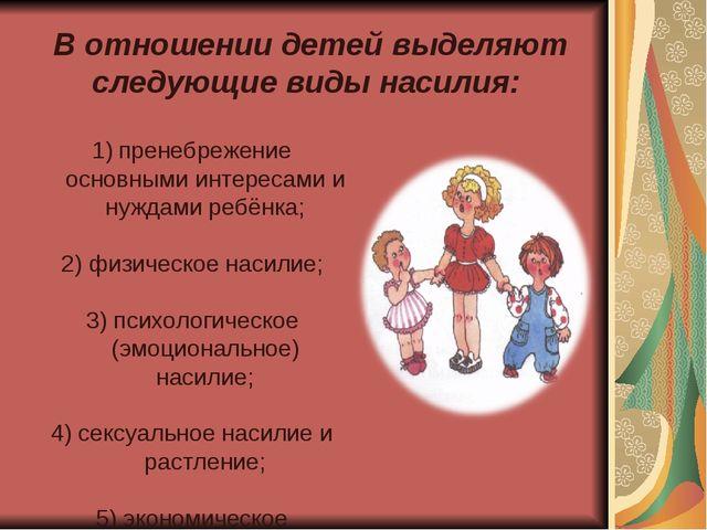 В отношении детей выделяют следующие виды насилия: пренебрежение основными и...