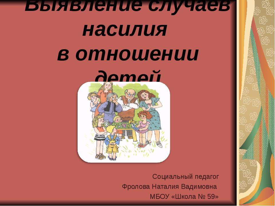 Выявление случаев насилия в отношении детей Социальный педагог Фролова Натали...