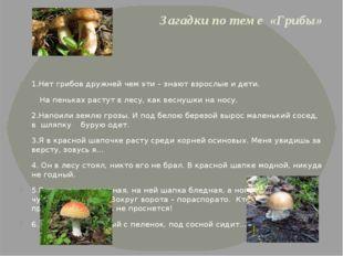 Загадки по теме «Грибы» 1.Нет грибов дружней чем эти – знают взрослые и дети.