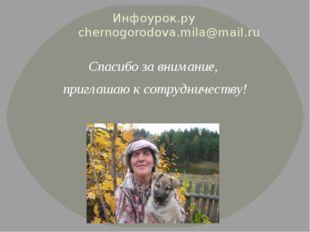 Инфоурок.ру chernogorodova.mila@mail.ru Спасибо за внимание, приглашаю к сотр